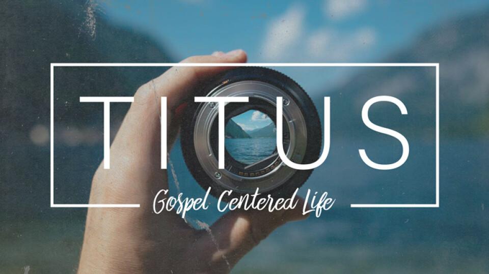 TITUS: Gospel-Centered Life